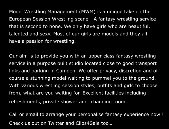Welcome to a New Era of Model Wrestling Model Wrestling Management (MWM) is a unique take on the European Session Wrestling scene - A fantasy wrestling service that is second to none. We only have girls who are beautiful, talented and sexy. Most of our girls are models and they all  have a passion for wrestling.  Our aim is to provide you with an upper class fantasy wrestling  service in a purpose built studio located close to good transport  links and parking in Camden. We offer privacy, discretion and of course a stunning model waiting to pummel you to the ground. With various wrestling session styles, outfits and girls to choose from, what are you waiting for. Excellent facilities including  refreshments, private shower and  changing room.  Call or email to arrange your personalise fantasy experience now!! Check us out on Twitter and Clips4Sale too…